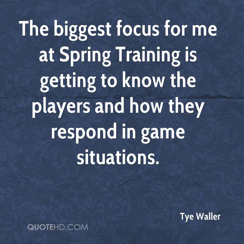 The biggest focus for me at Spring Training is getting to know the players and how they respond in game situations.