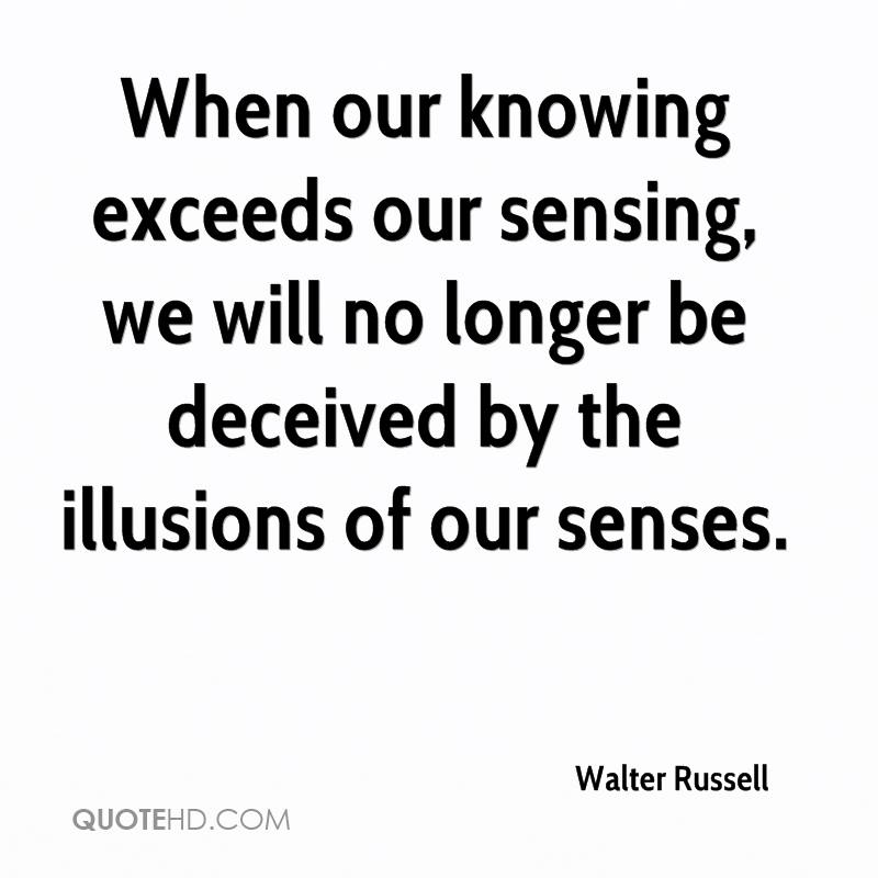 When our knowing exceeds our sensing, we will no longer be deceived by the illusions of our senses.