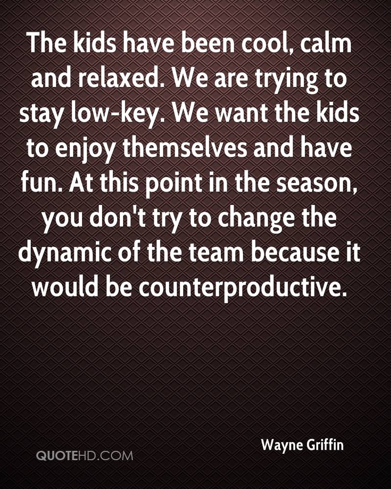 The kids have been cool, calm and relaxed. We are trying to stay low-key. We want the kids to enjoy themselves and have fun. At this point in the season, you don't try to change the dynamic of the team because it would be counterproductive.