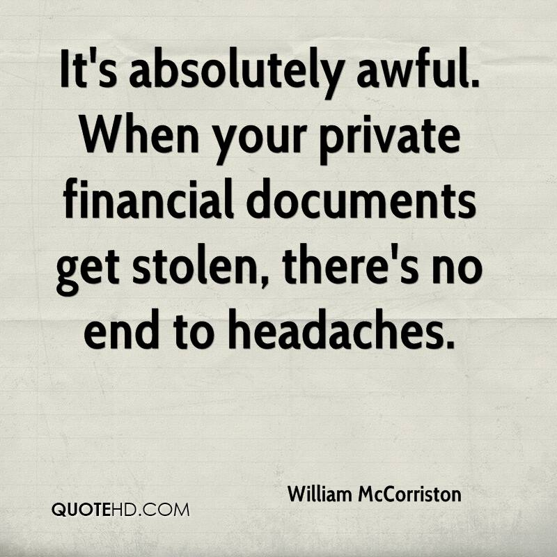 It's absolutely awful. When your private financial documents get stolen, there's no end to headaches.