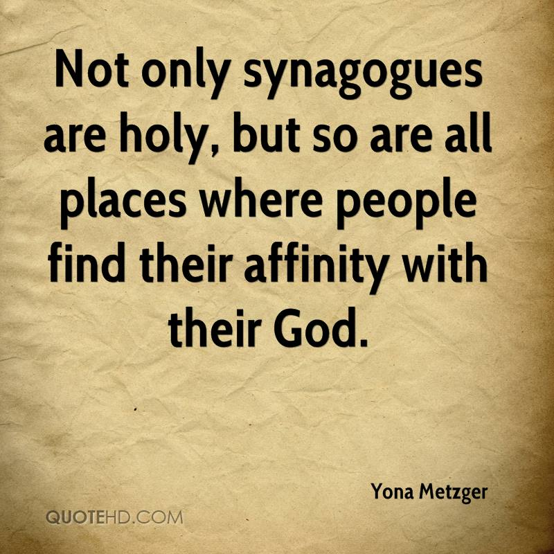 Not only synagogues are holy, but so are all places where people find their affinity with their God.