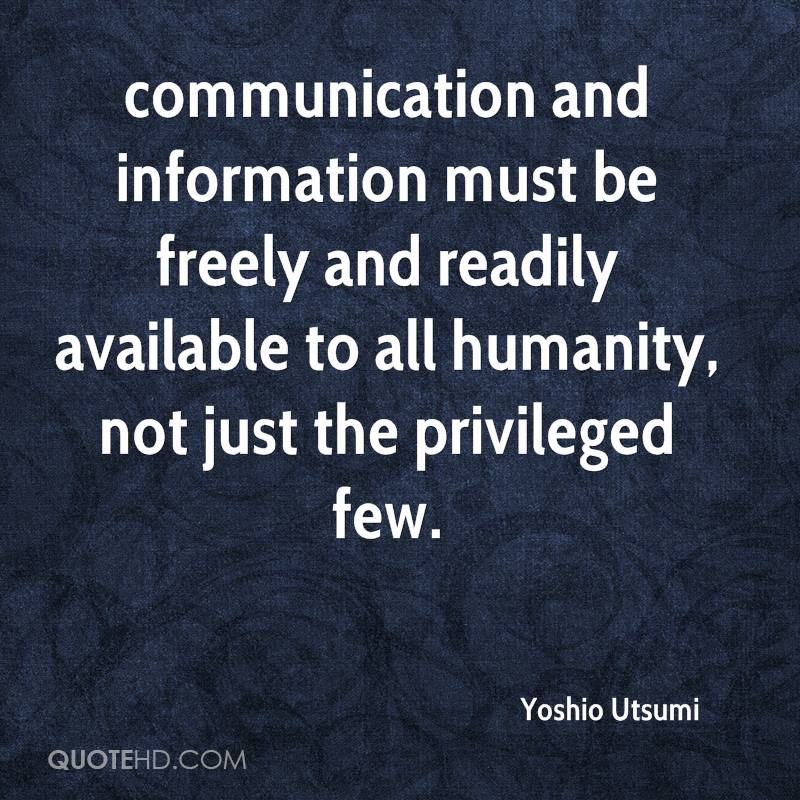 communication and information must be freely and readily available to all humanity, not just the privileged few.