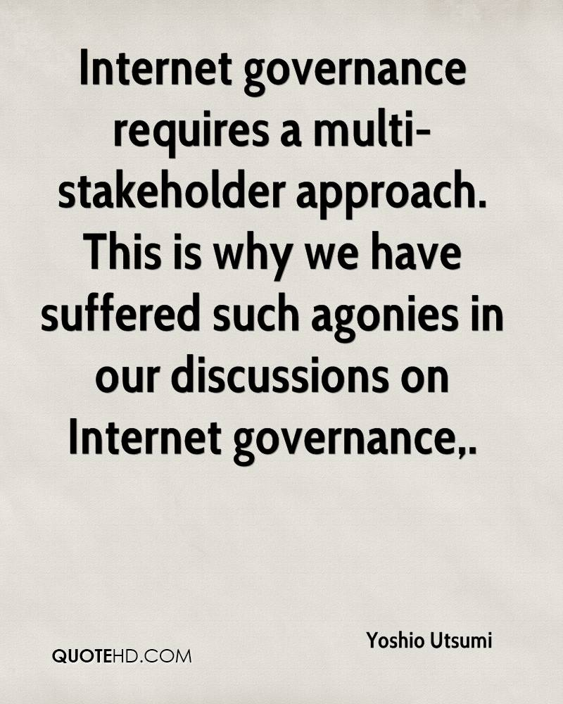Internet governance requires a multi-stakeholder approach. This is why we have suffered such agonies in our discussions on Internet governance.