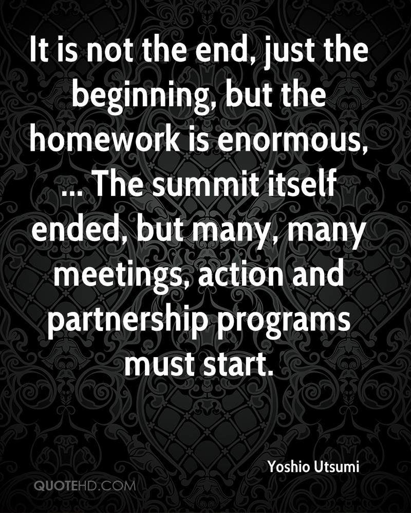 It is not the end, just the beginning, but the homework is enormous, ... The summit itself ended, but many, many meetings, action and partnership programs must start.