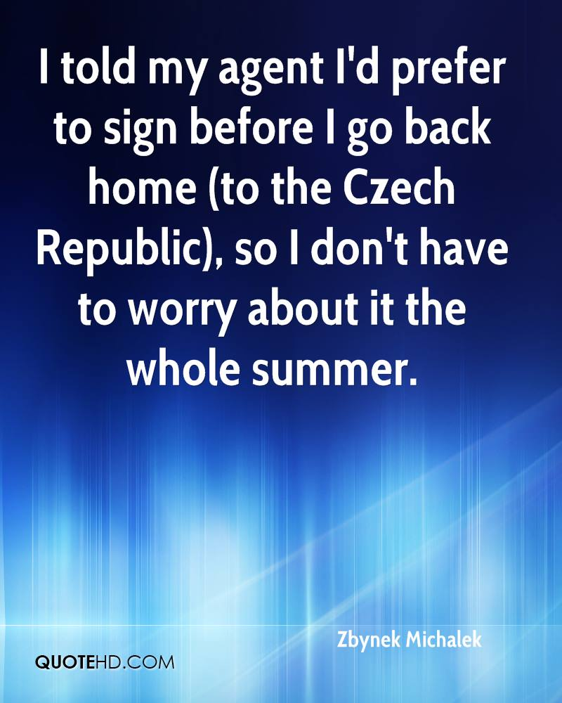I told my agent I'd prefer to sign before I go back home (to the Czech Republic), so I don't have to worry about it the whole summer.