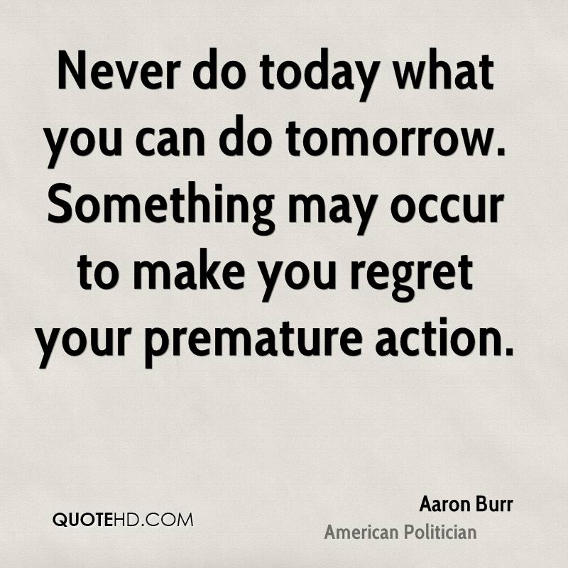 Never do today what you can do tomorrow. Something may occur to make you regret your premature action.