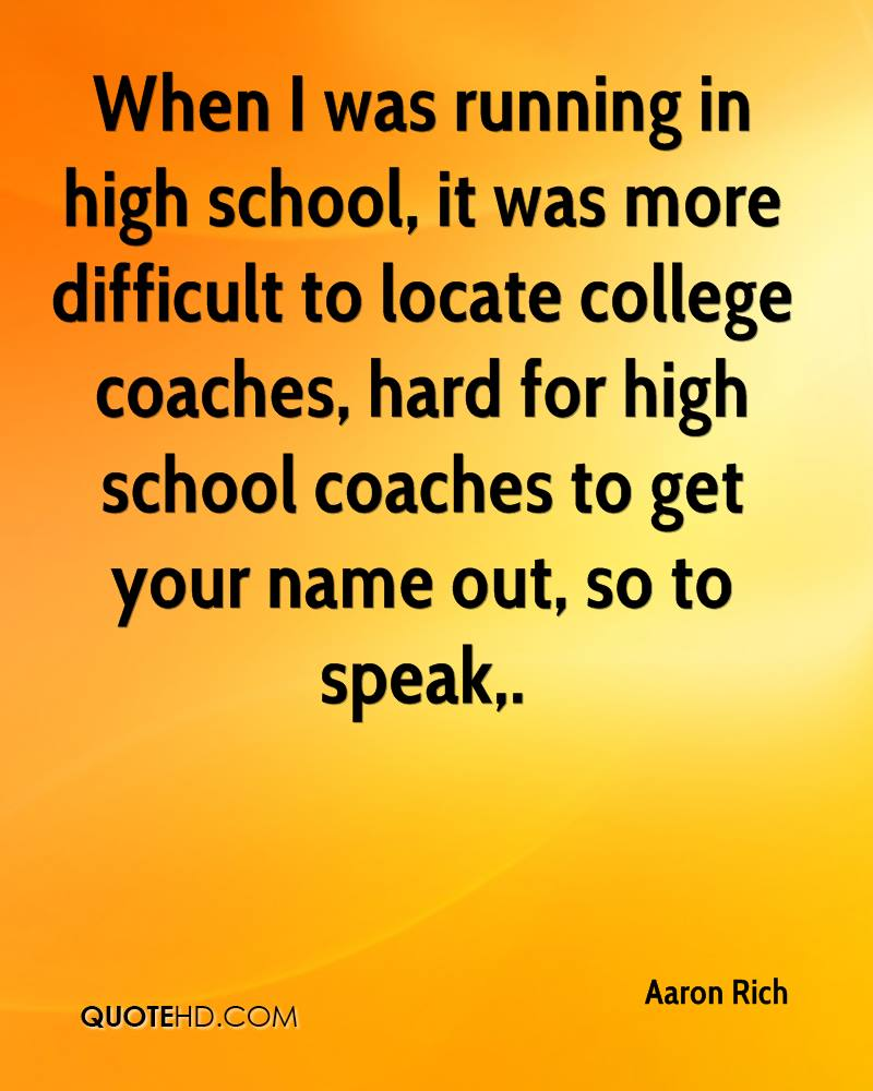 When I was running in high school, it was more difficult to locate college coaches, hard for high school coaches to get your name out, so to speak.