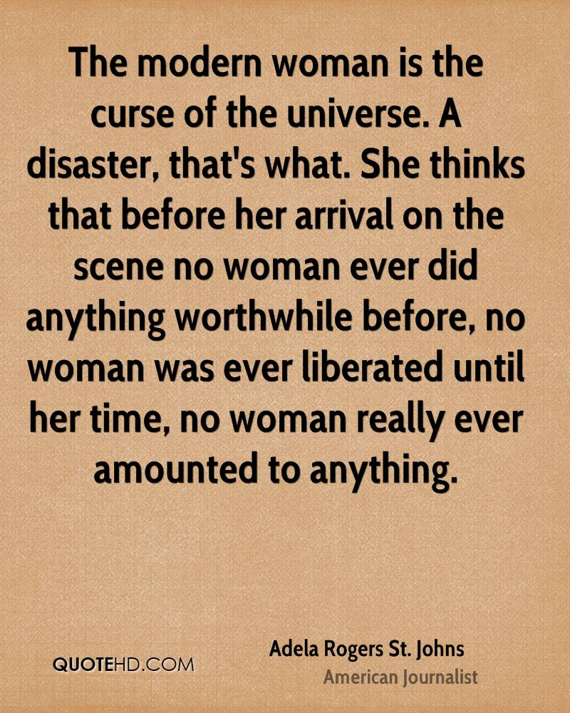 The modern woman is the curse of the universe. A disaster, that's what. She thinks that before her arrival on the scene no woman ever did anything worthwhile before, no woman was ever liberated until her time, no woman really ever amounted to anything.