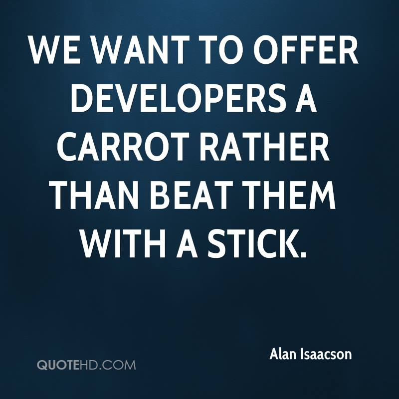 We want to offer developers a carrot rather than beat them with a stick.