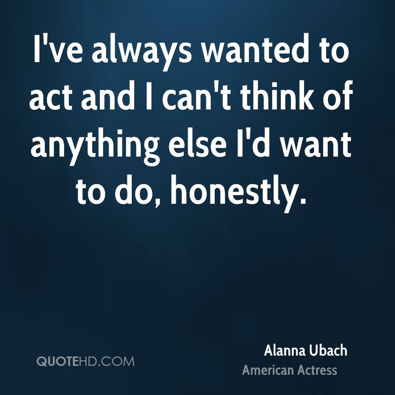 I've always wanted to act and I can't think of anything else I'd want to do, honestly.