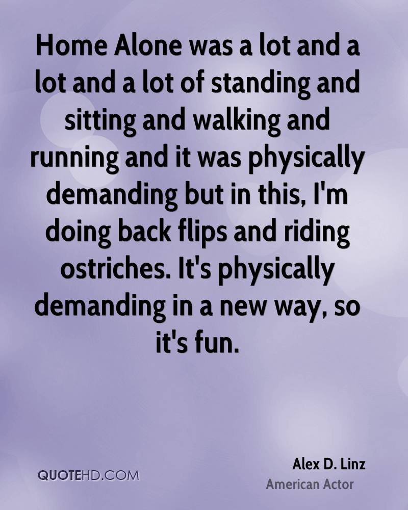 Home Alone was a lot and a lot and a lot of standing and sitting and walking and running and it was physically demanding but in this, I'm doing back flips and riding ostriches. It's physically demanding in a new way, so it's fun.