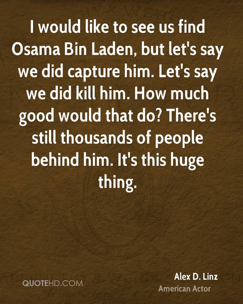 I would like to see us find Osama Bin Laden, but let's say we did capture him. Let's say we did kill him. How much good would that do? There's still thousands of people behind him. It's this huge thing.