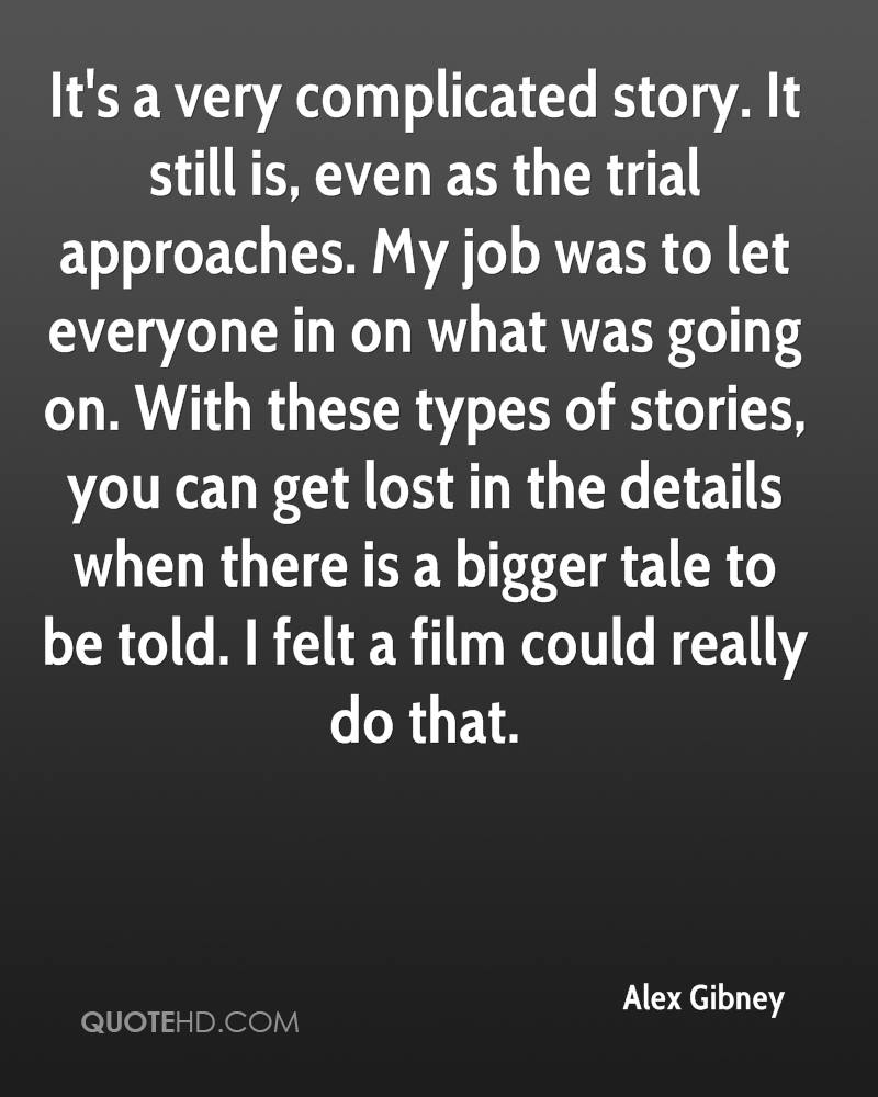 It's a very complicated story. It still is, even as the trial approaches. My job was to let everyone in on what was going on. With these types of stories, you can get lost in the details when there is a bigger tale to be told. I felt a film could really do that.