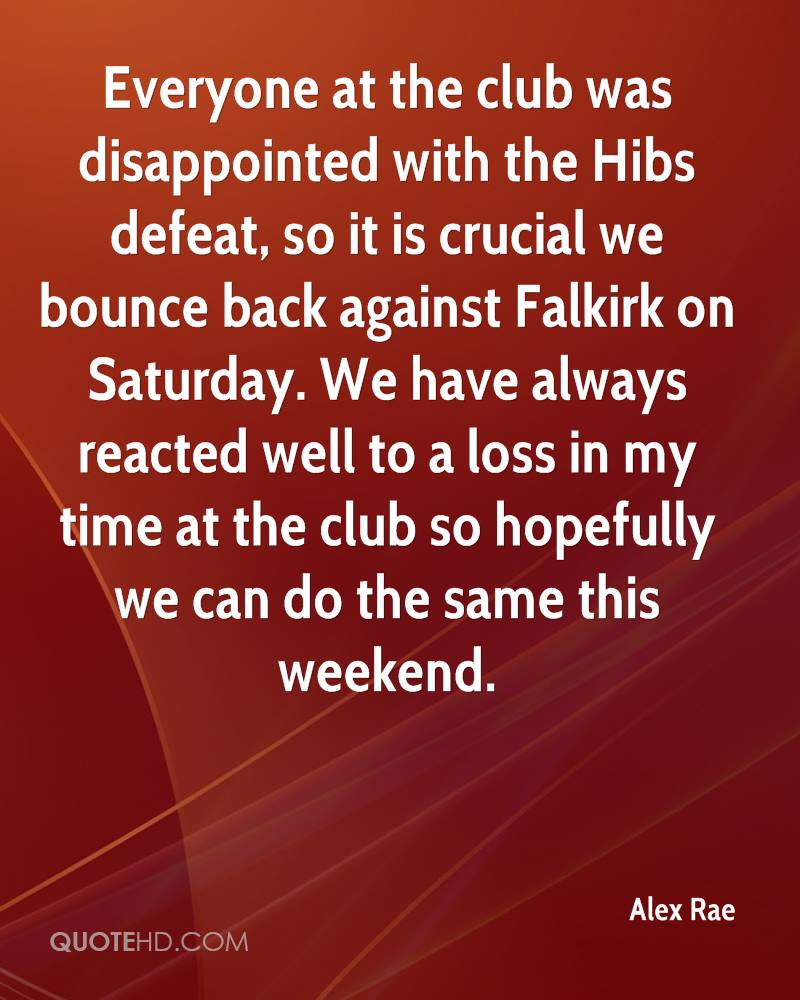 Everyone at the club was disappointed with the Hibs defeat, so it is crucial we bounce back against Falkirk on Saturday. We have always reacted well to a loss in my time at the club so hopefully we can do the same this weekend.