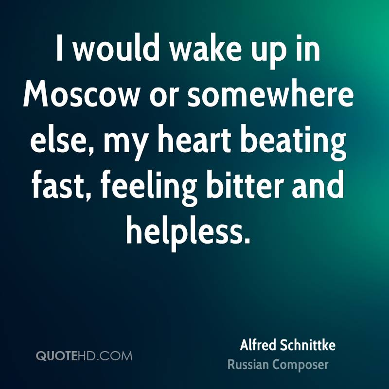 I would wake up in Moscow or somewhere else, my heart beating fast, feeling bitter and helpless.
