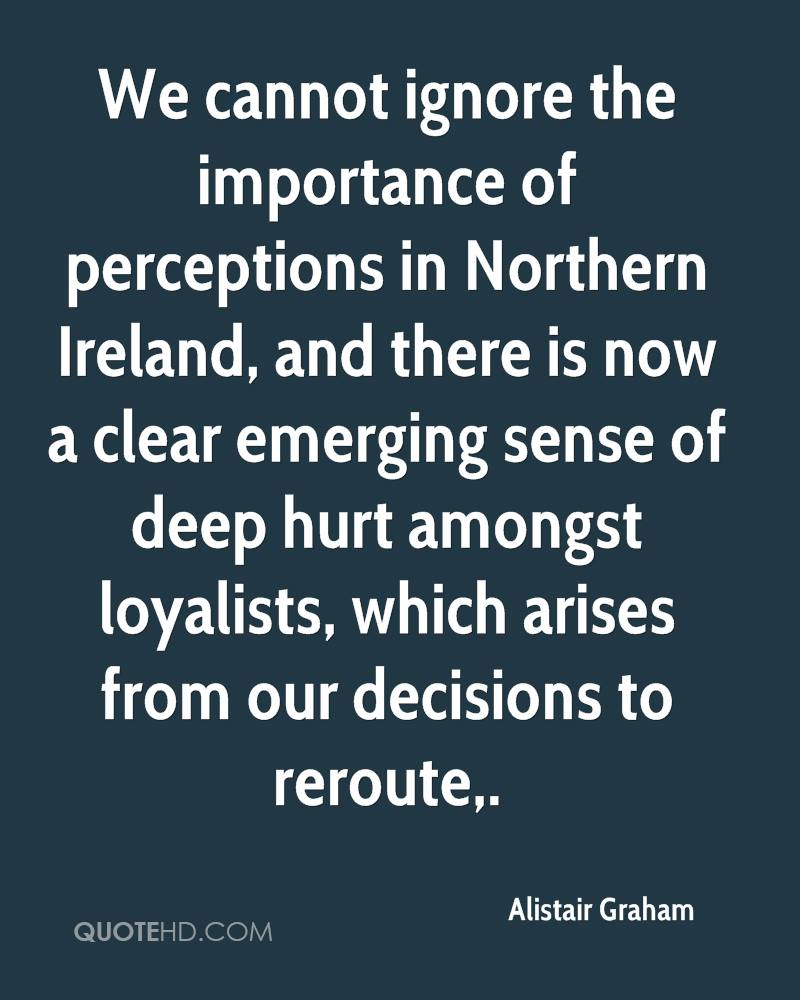 We cannot ignore the importance of perceptions in Northern Ireland, and there is now a clear emerging sense of deep hurt amongst loyalists, which arises from our decisions to reroute.