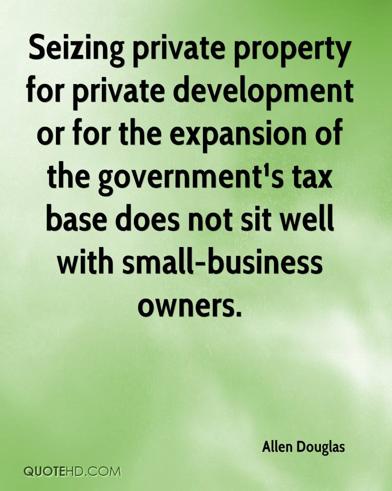 Seizing private property for private development or for the expansion of the government¹s tax base does not sit well with small-business owners.