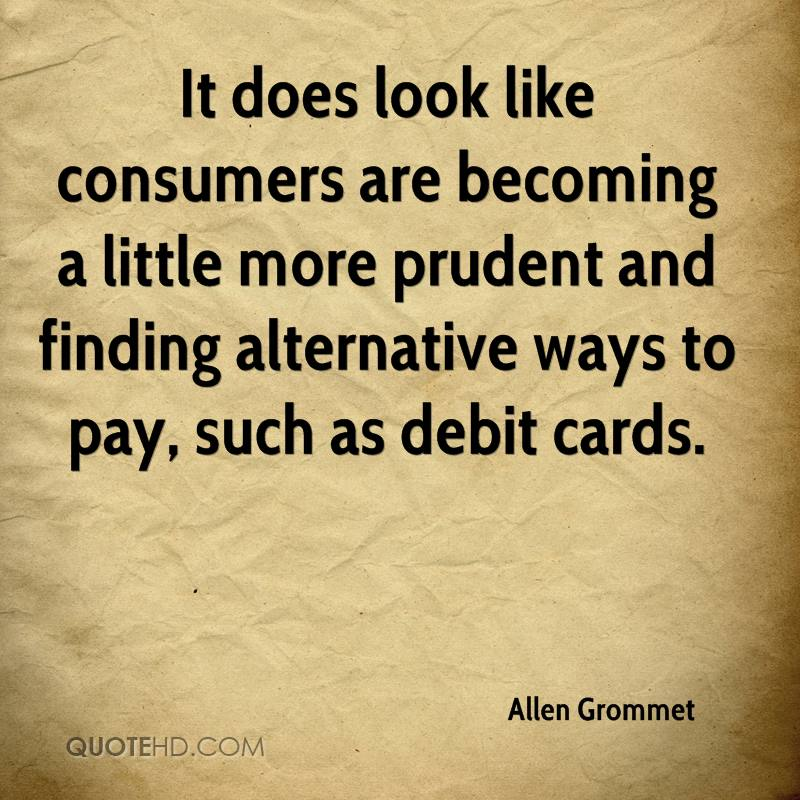 It does look like consumers are becoming a little more prudent and finding alternative ways to pay, such as debit cards.