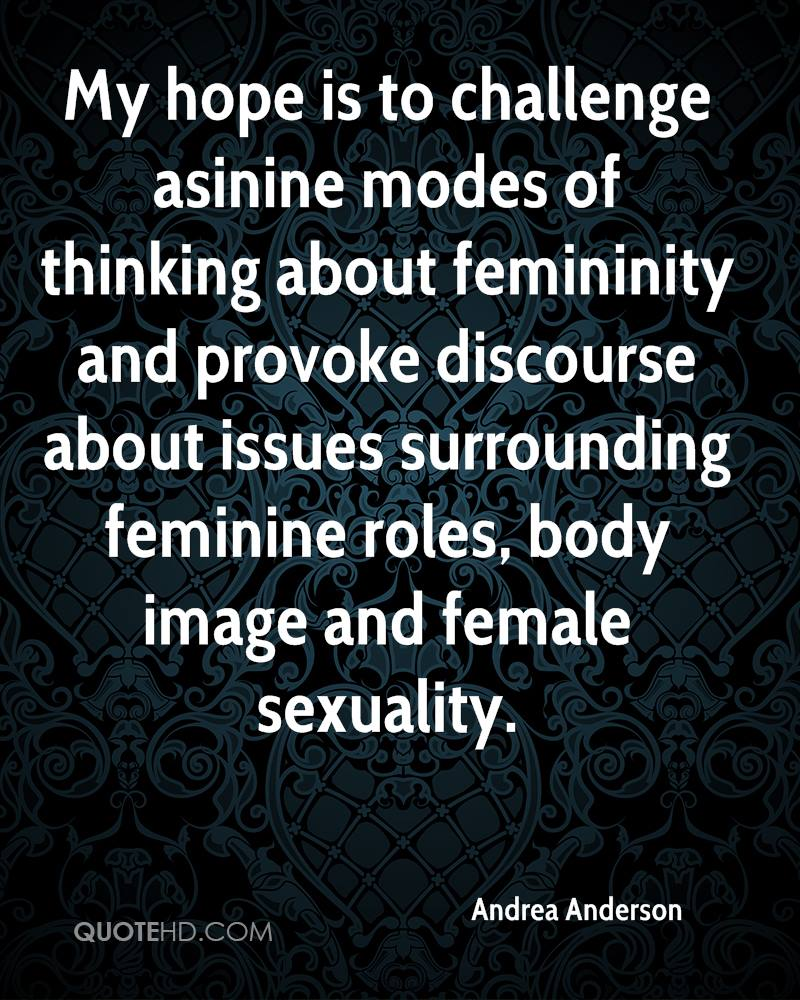 My hope is to challenge asinine modes of thinking about femininity and provoke discourse about issues surrounding feminine roles, body image and female sexuality.