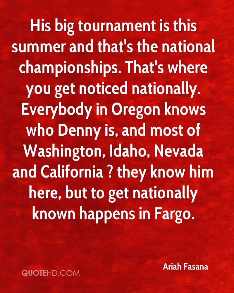 His big tournament is this summer and that's the national championships. That's where you get noticed nationally. Everybody in Oregon knows who Denny is, and most of Washington, Idaho, Nevada and California ? they know him here, but to get nationally known happens in Fargo.