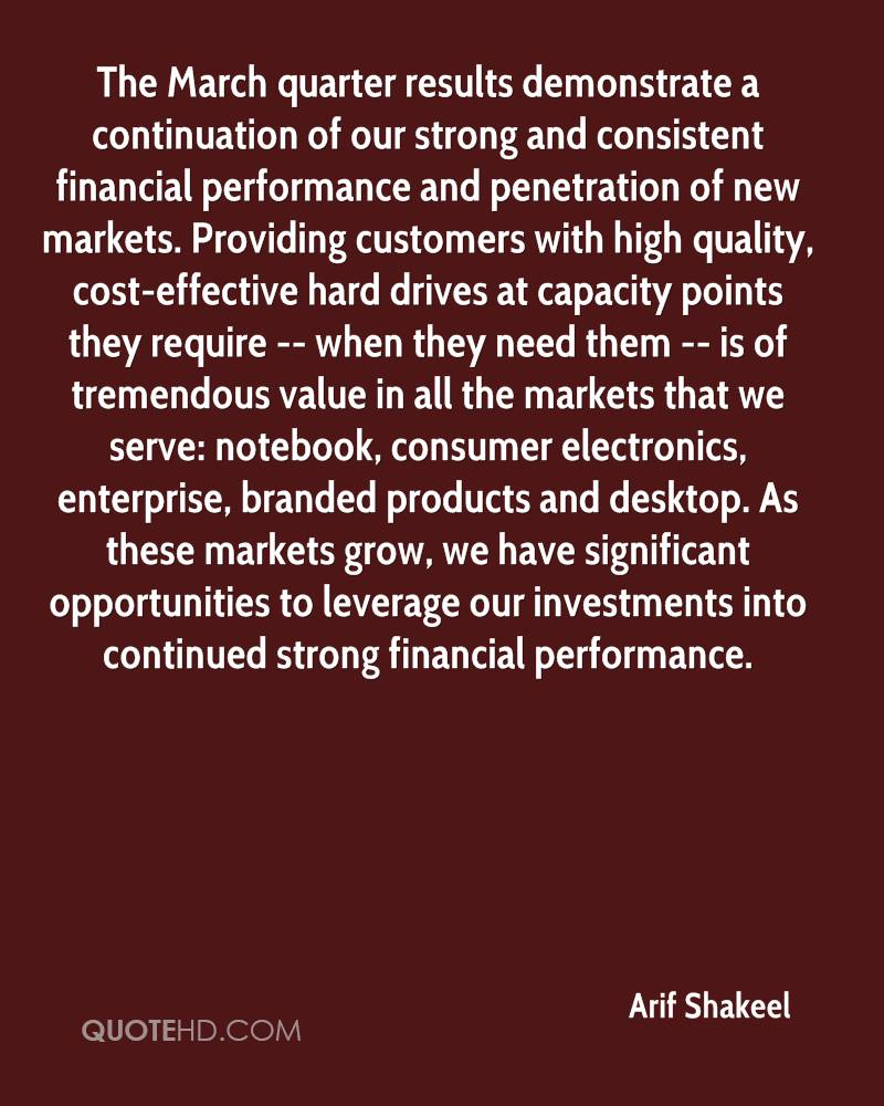 The March quarter results demonstrate a continuation of our strong and consistent financial performance and penetration of new markets. Providing customers with high quality, cost-effective hard drives at capacity points they require -- when they need them -- is of tremendous value in all the markets that we serve: notebook, consumer electronics, enterprise, branded products and desktop. As these markets grow, we have significant opportunities to leverage our investments into continued strong financial performance.
