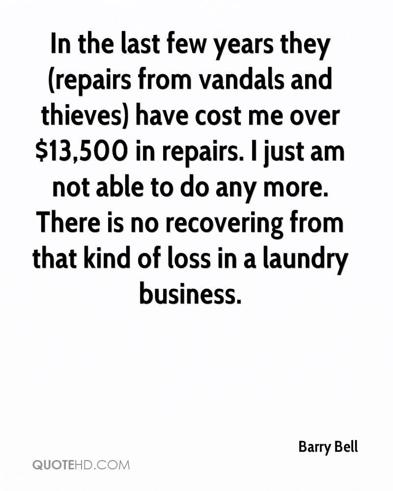In the last few years they (repairs from vandals and thieves) have cost me over $13,500 in repairs. I just am not able to do any more. There is no recovering from that kind of loss in a laundry business.