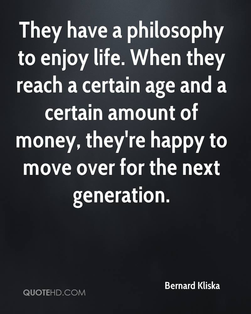 They have a philosophy to enjoy life. When they reach a certain age and a certain amount of money, they're happy to move over for the next generation.