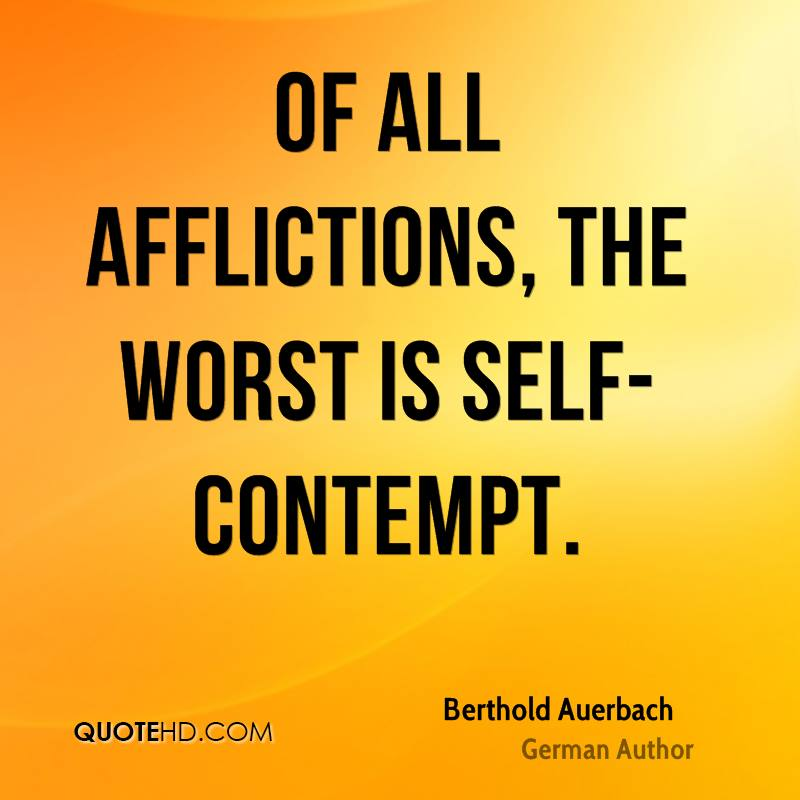 Of all afflictions, the worst is self-contempt.