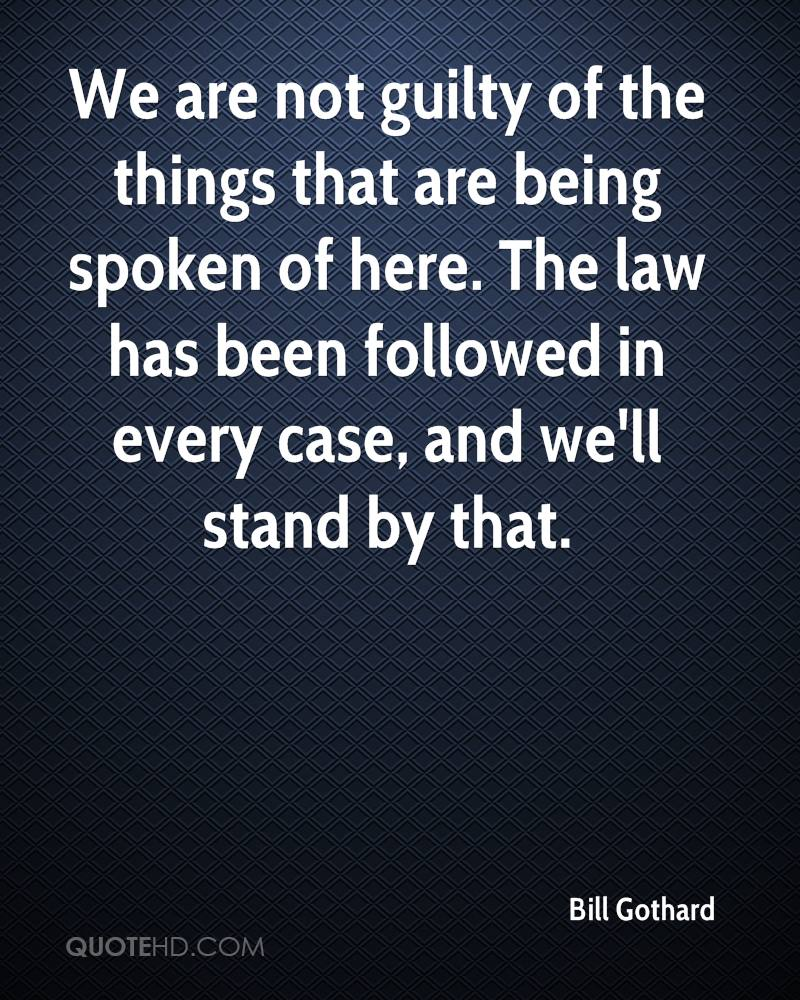 We are not guilty of the things that are being spoken of here. The law has been followed in every case, and we'll stand by that.