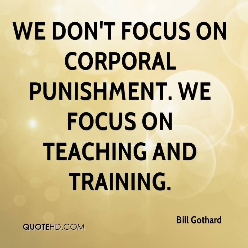 We don't focus on corporal punishment. We focus on teaching and training.