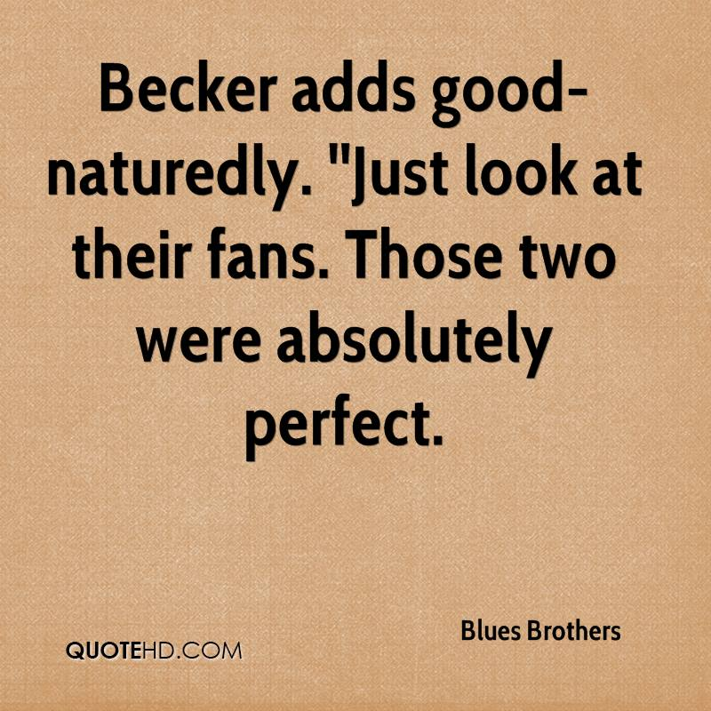 Becker adds good-naturedly. ''Just look at their fans. Those two were absolutely perfect.