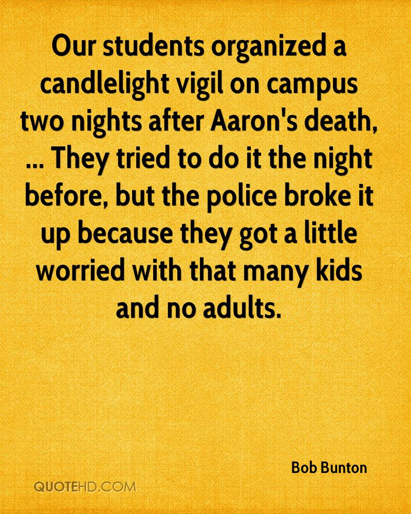 Our students organized a candlelight vigil on campus two nights after Aaron's death, ... They tried to do it the night before, but the police broke it up because they got a little worried with that many kids and no adults.