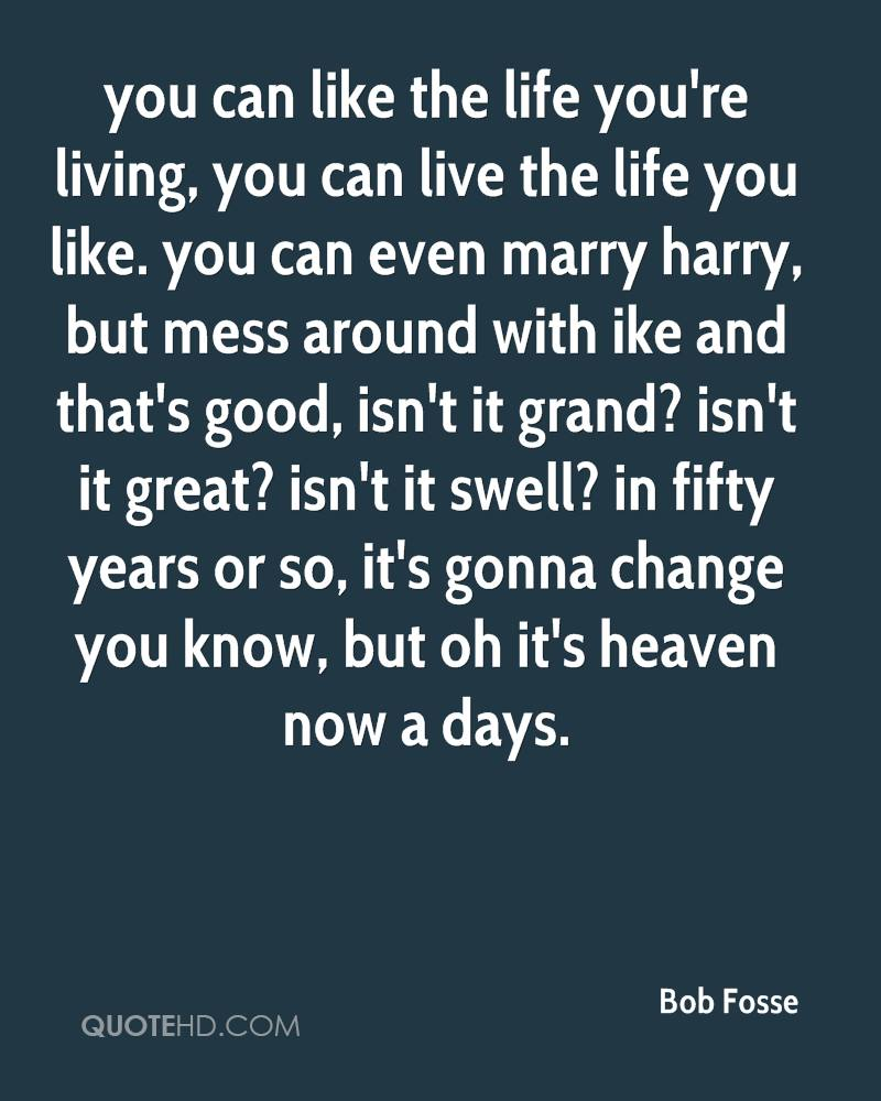 you can like the life you're living, you can live the life you like. you can even marry harry, but mess around with ike and that's good, isn't it grand? isn't it great? isn't it swell? in fifty years or so, it's gonna change you know, but oh it's heaven now a days.