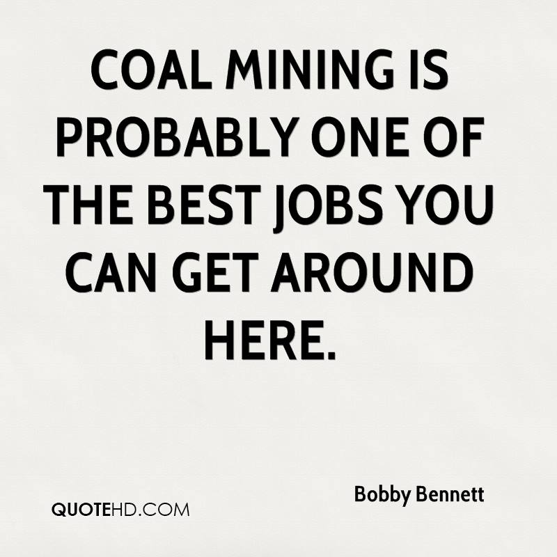 Coal mining is probably one of the best jobs you can get around here.