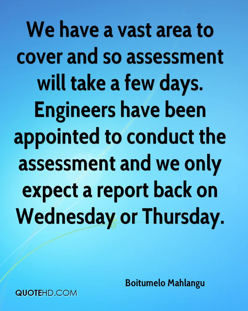 We have a vast area to cover and so assessment will take a few days. Engineers have been appointed to conduct the assessment and we only expect a report back on Wednesday or Thursday.