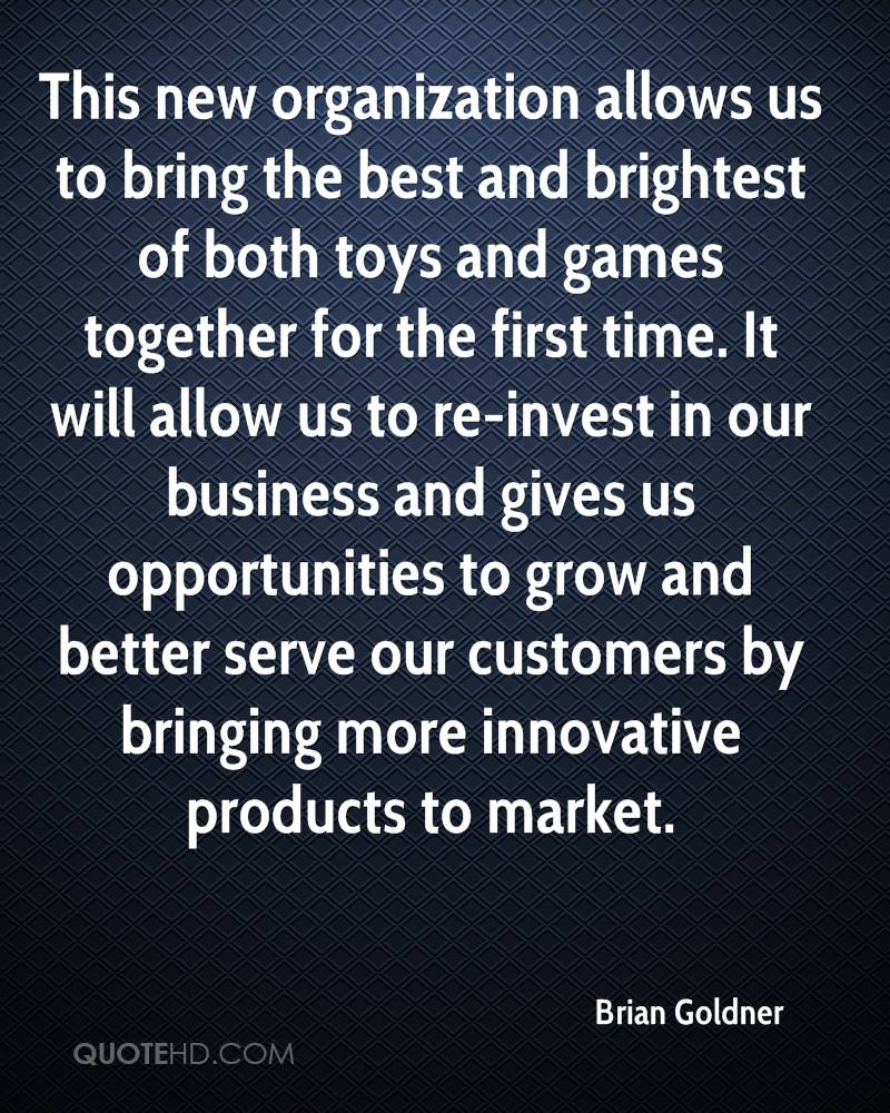 This new organization allows us to bring the best and brightest of both toys and games together for the first time. It will allow us to re-invest in our business and gives us opportunities to grow and better serve our customers by bringing more innovative products to market.