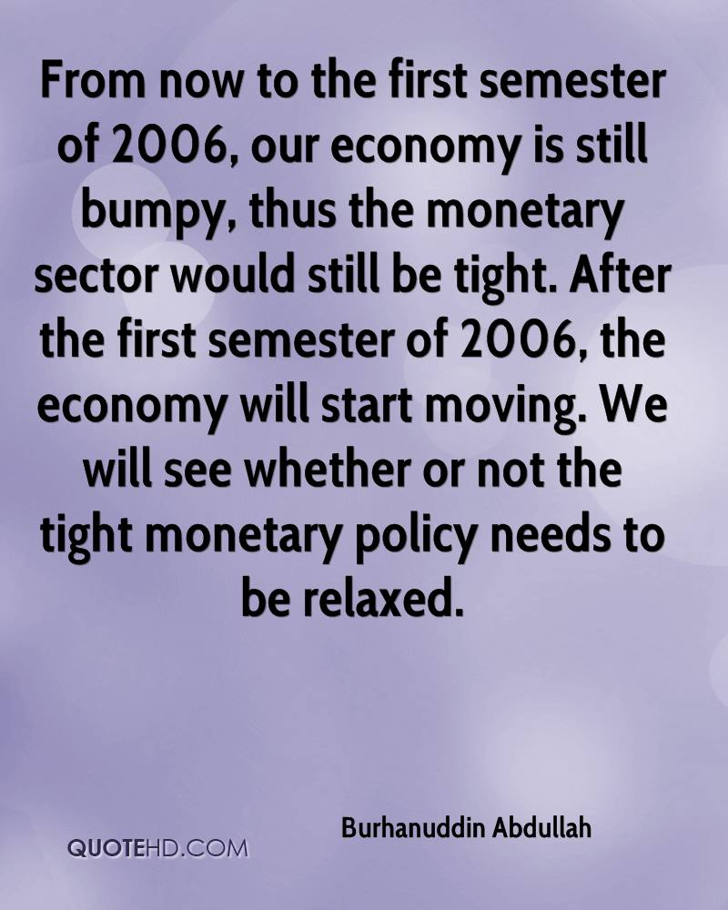 From now to the first semester of 2006, our economy is still bumpy, thus the monetary sector would still be tight. After the first semester of 2006, the economy will start moving. We will see whether or not the tight monetary policy needs to be relaxed.
