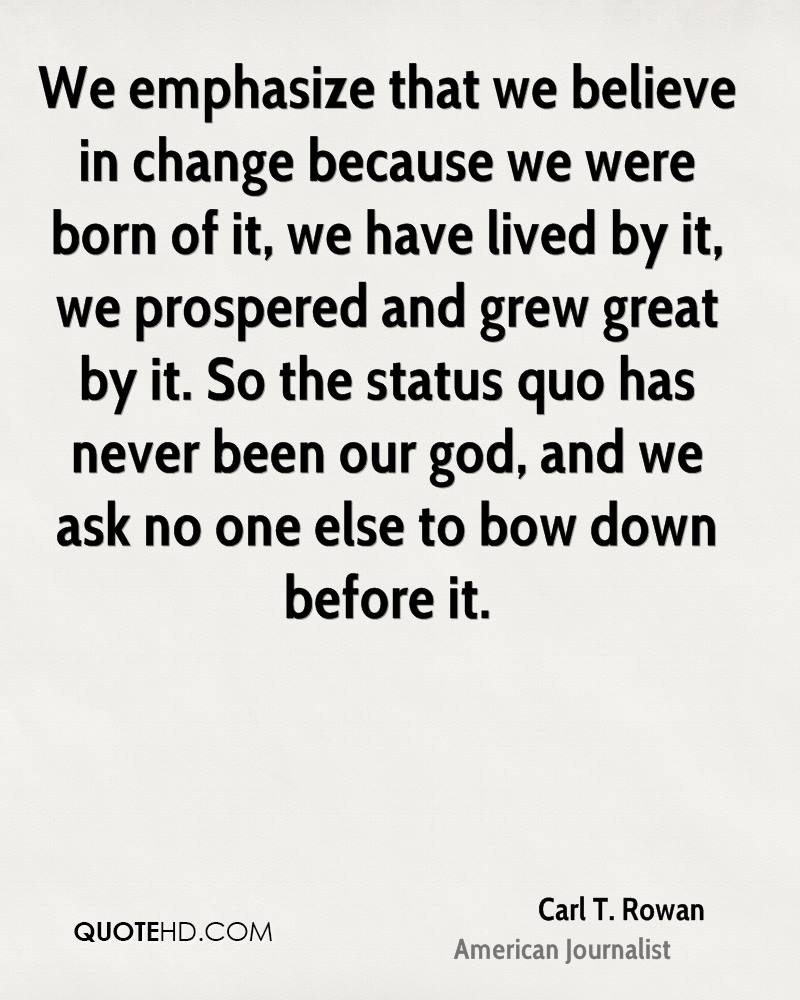 We emphasize that we believe in change because we were born of it, we have lived by it, we prospered and grew great by it. So the status quo has never been our god, and we ask no one else to bow down before it.
