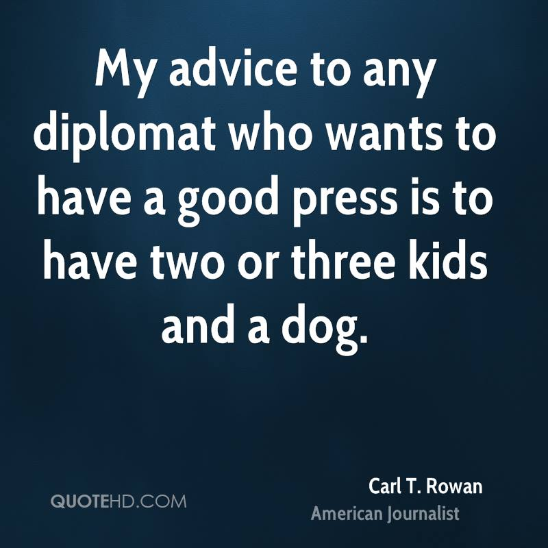 My advice to any diplomat who wants to have a good press is to have two or three kids and a dog.