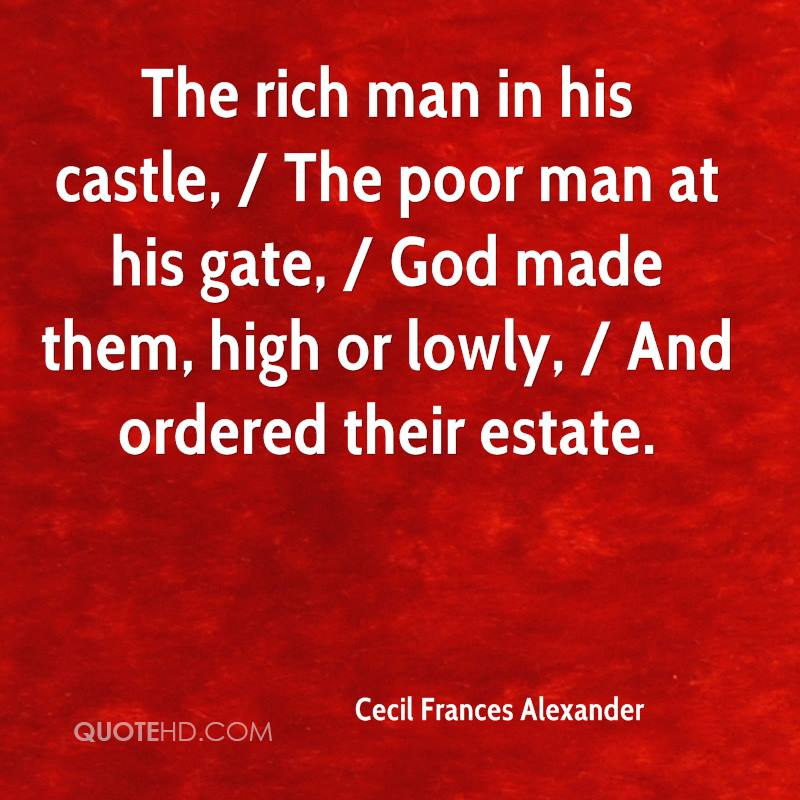 The rich man in his castle, / The poor man at his gate, / God made them, high or lowly, / And ordered their estate.