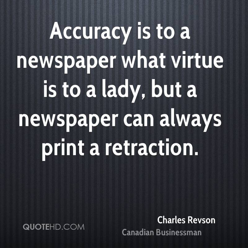 Accuracy is to a newspaper what virtue is to a lady, but a newspaper can always print a retraction.