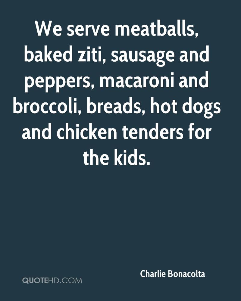 We serve meatballs, baked ziti, sausage and peppers, macaroni and broccoli, breads, hot dogs and chicken tenders for the kids.