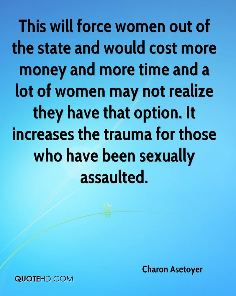 This will force women out of the state and would cost more money and more time and a lot of women may not realize they have that option. It increases the trauma for those who have been sexually assaulted.
