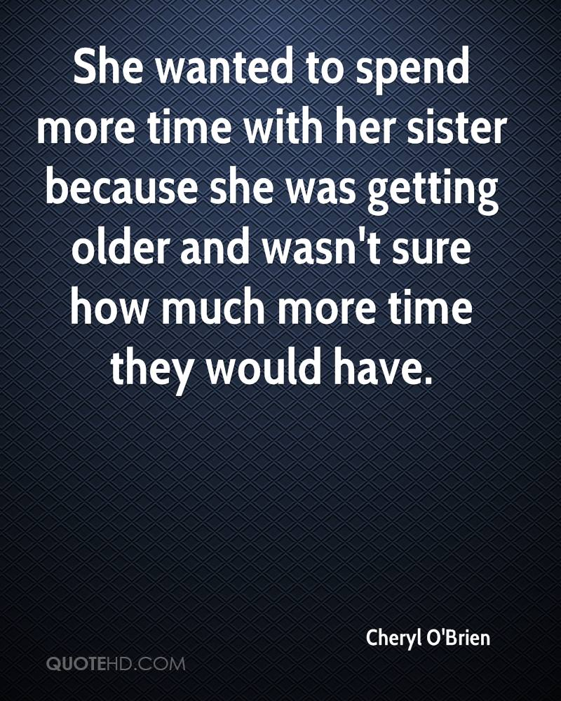 She wanted to spend more time with her sister because she was getting older and wasn't sure how much more time they would have.