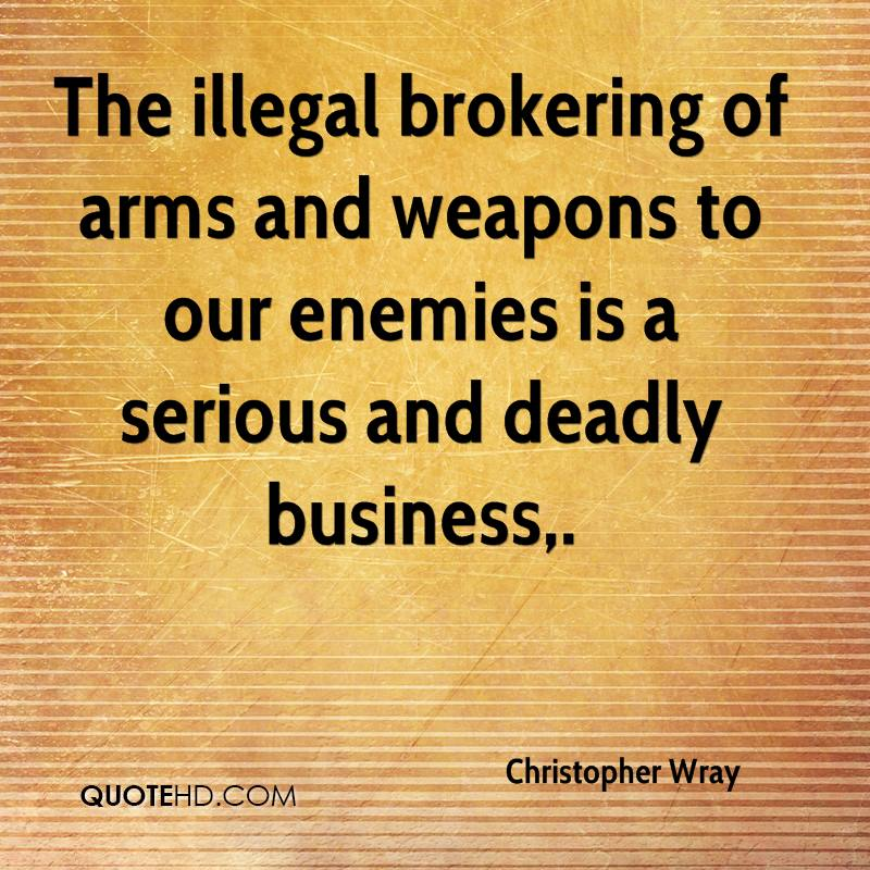 The illegal brokering of arms and weapons to our enemies is a serious and deadly business.