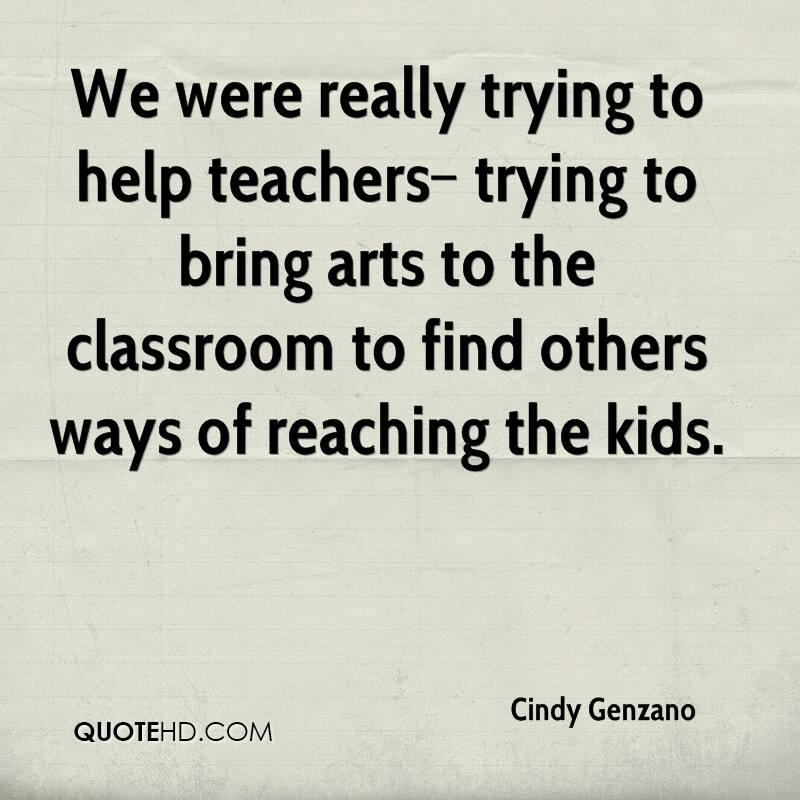 We were really trying to help teachers–trying to bring arts to the classroom to find others ways of reaching the kids.