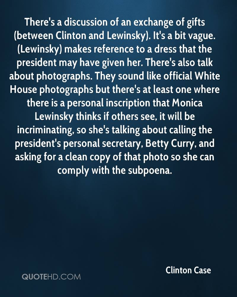 There's a discussion of an exchange of gifts (between Clinton and Lewinsky). It's a bit vague. (Lewinsky) makes reference to a dress that the president may have given her. There's also talk about photographs. They sound like official White House photographs but there's at least one where there is a personal inscription that Monica Lewinsky thinks if others see, it will be incriminating, so she's talking about calling the president's personal secretary, Betty Curry, and asking for a clean copy of that photo so she can comply with the subpoena.