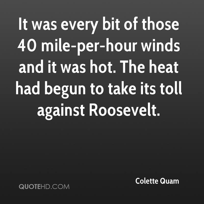 It was every bit of those 40 mile-per-hour winds and it was hot. The heat had begun to take its toll against Roosevelt.