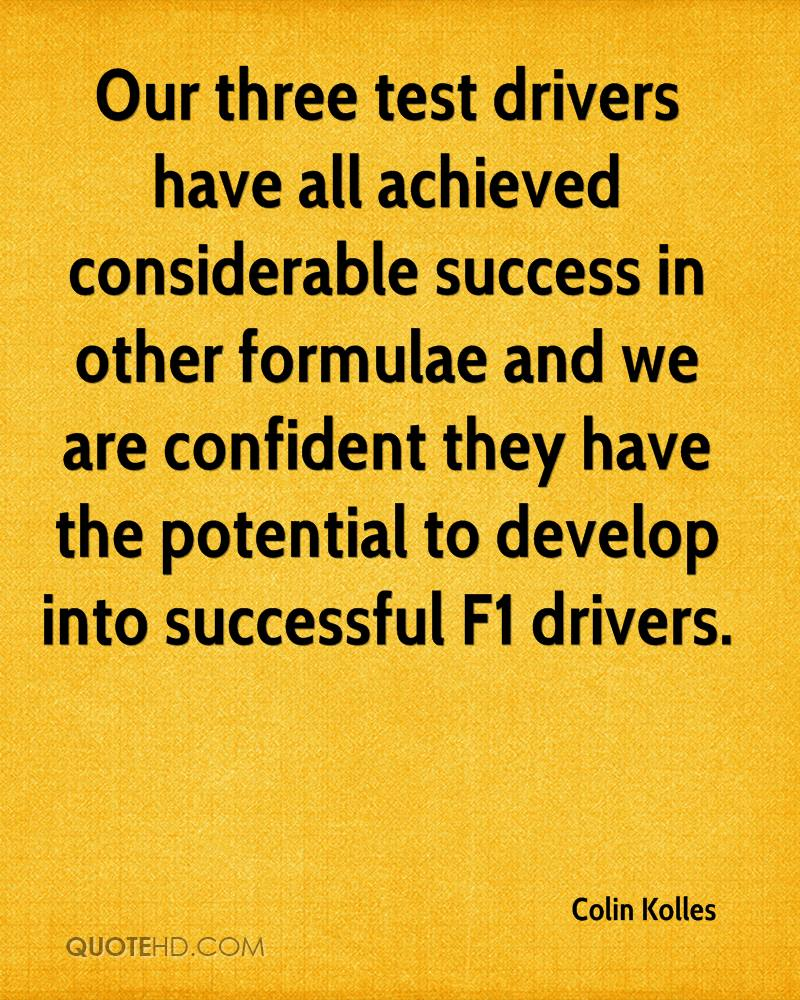 Our three test drivers have all achieved considerable success in other formulae and we are confident they have the potential to develop into successful F1 drivers.