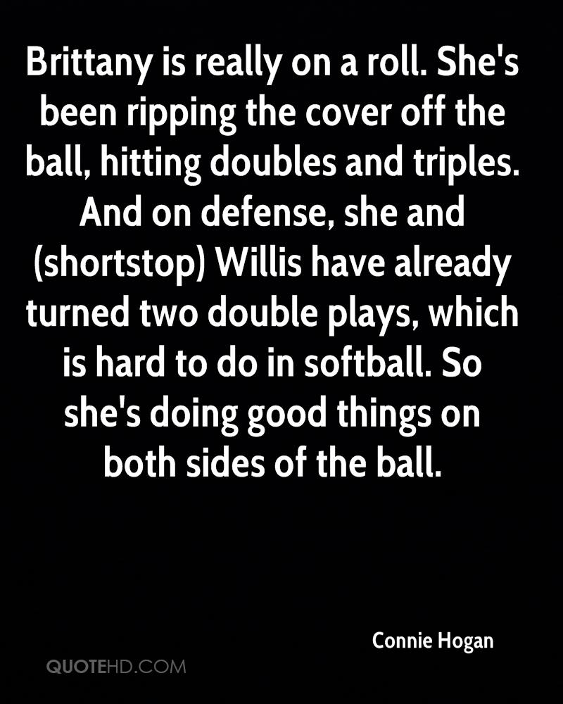 Brittany is really on a roll. She's been ripping the cover off the ball, hitting doubles and triples. And on defense, she and (shortstop) Willis have already turned two double plays, which is hard to do in softball. So she's doing good things on both sides of the ball.